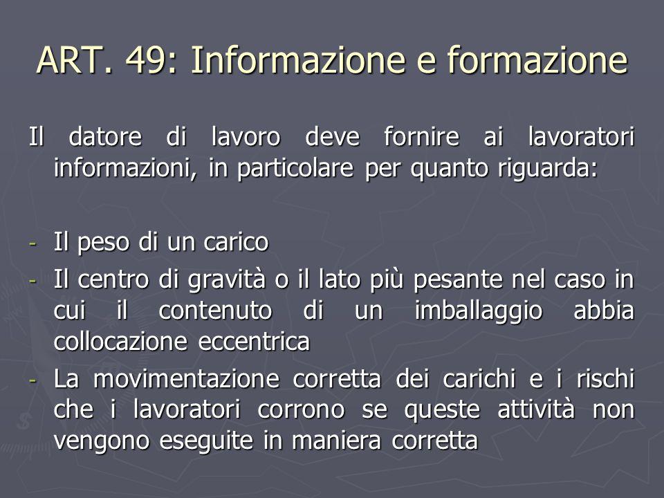 ART. 49: Informazione e formazione Il datore di lavoro deve fornire ai lavoratori informazioni, in particolare per quanto riguarda: - Il peso di un ca
