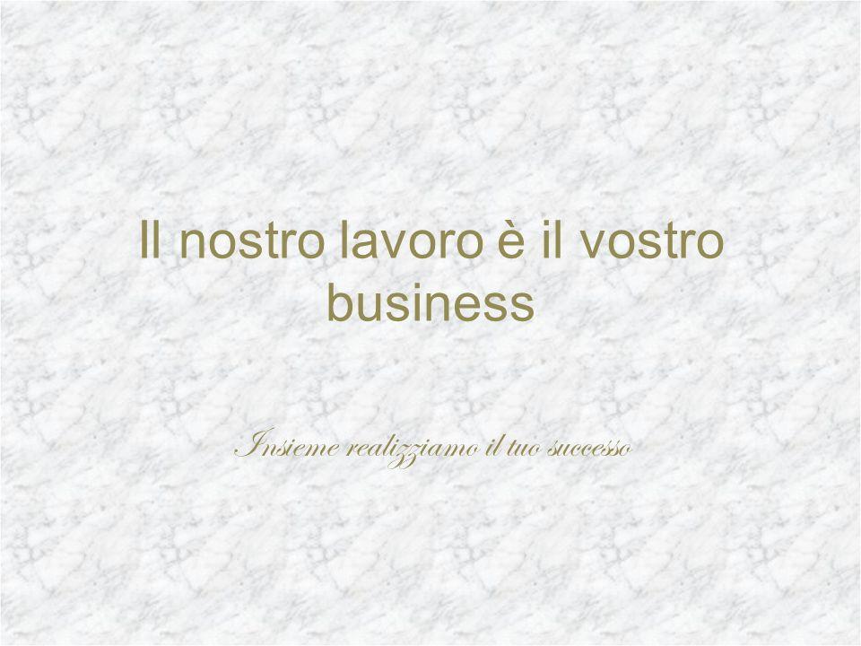 Il nostro lavoro è il vostro business Insieme realizziamo il tuo successo