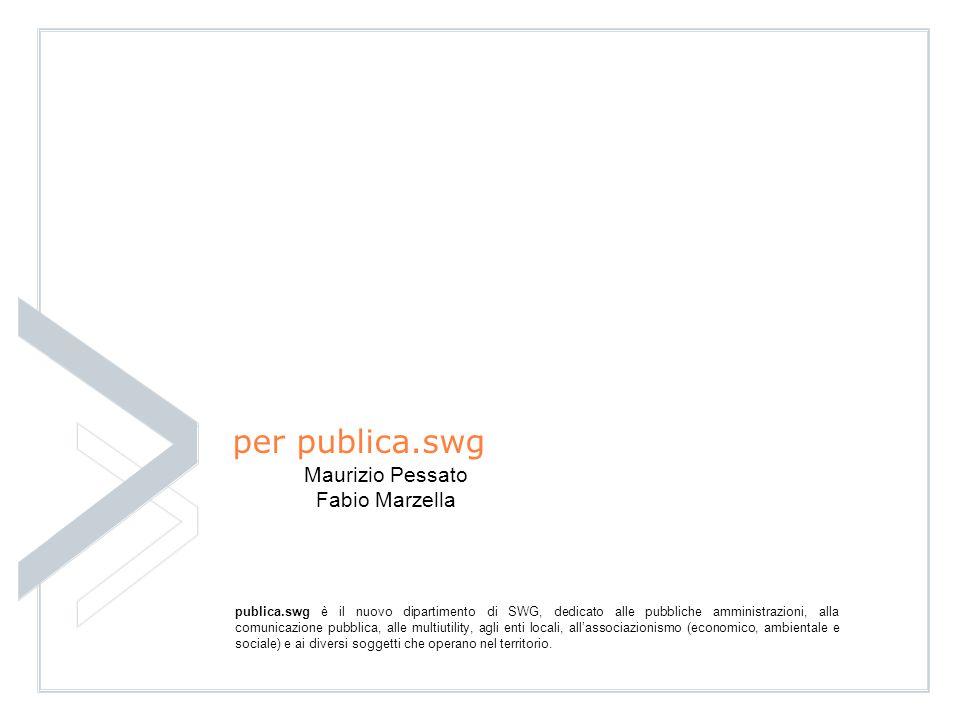 24 per publica.swg Maurizio Pessato Fabio Marzella publica.swg è il nuovo dipartimento di SWG, dedicato alle pubbliche amministrazioni, alla comunicazione pubblica, alle multiutility, agli enti locali, allassociazionismo (economico, ambientale e sociale) e ai diversi soggetti che operano nel territorio.
