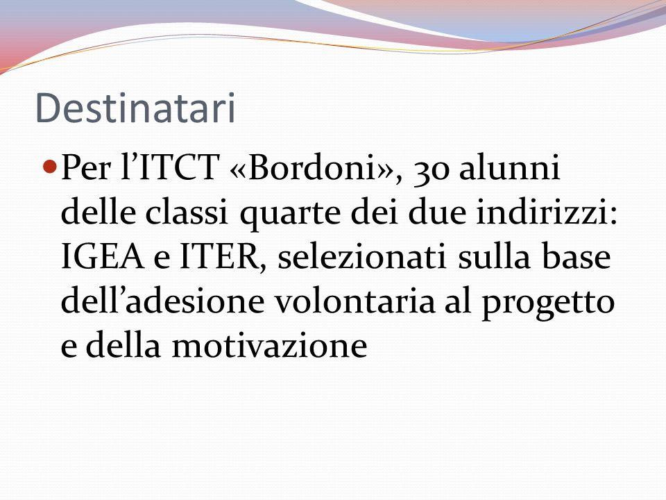 Destinatari Per lITCT «Bordoni», 30 alunni delle classi quarte dei due indirizzi: IGEA e ITER, selezionati sulla base delladesione volontaria al progetto e della motivazione