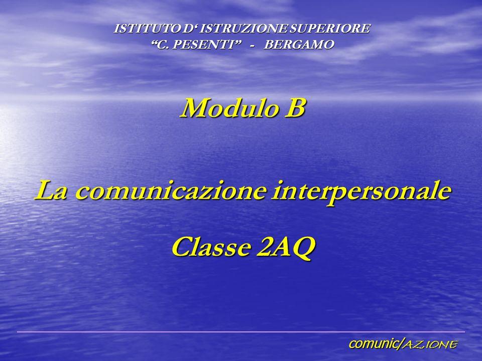 comunic/ AZIONE Modulo B La comunicazione interpersonale Classe 2AQ ISTITUTO D ISTRUZIONE SUPERIORE C.