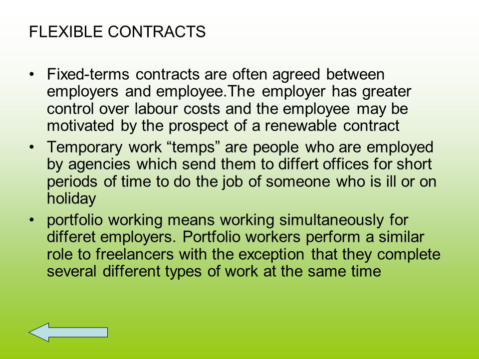 FLEXIBLE CONTRACTS Fixed-terms contracts are often agreed between employers and employee.The employer has greater control over labour costs and the employee may be motivated by the prospect of a renewable contract Temporary work temps are people who are employed by agencies which send them to differt offices for short periods of time to do the job of someone who is ill or on holiday portfolio working means working simultaneously for differet employers.