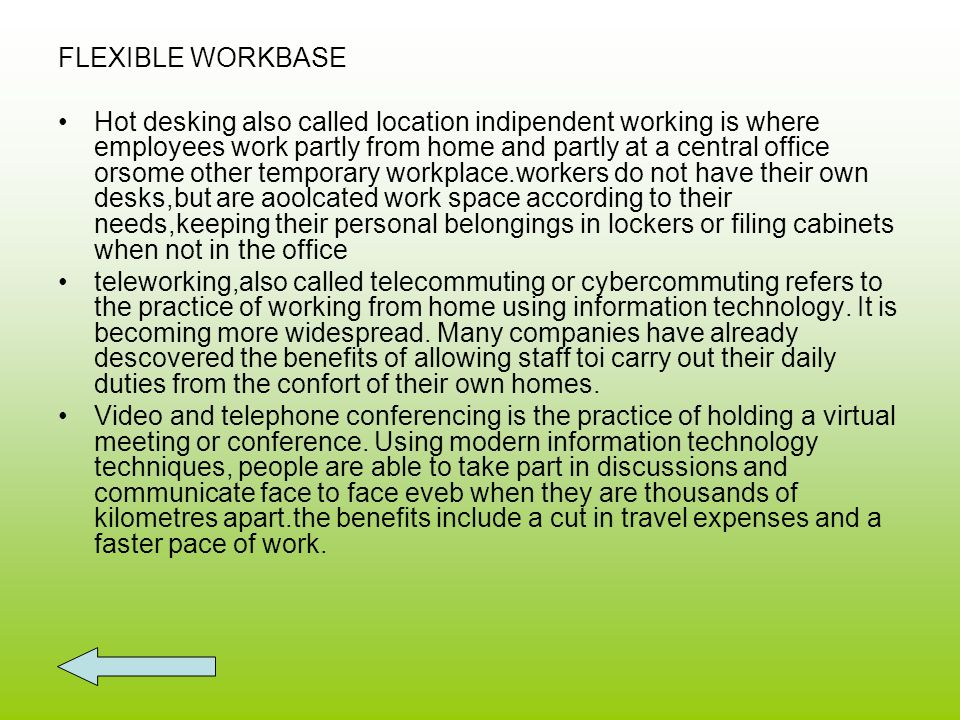 FLEXIBLE WORKBASE Hot desking also called location indipendent working is where employees work partly from home and partly at a central office orsome other temporary workplace.workers do not have their own desks,but are aoolcated work space according to their needs,keeping their personal belongings in lockers or filing cabinets when not in the office teleworking,also called telecommuting or cybercommuting refers to the practice of working from home using information technology.