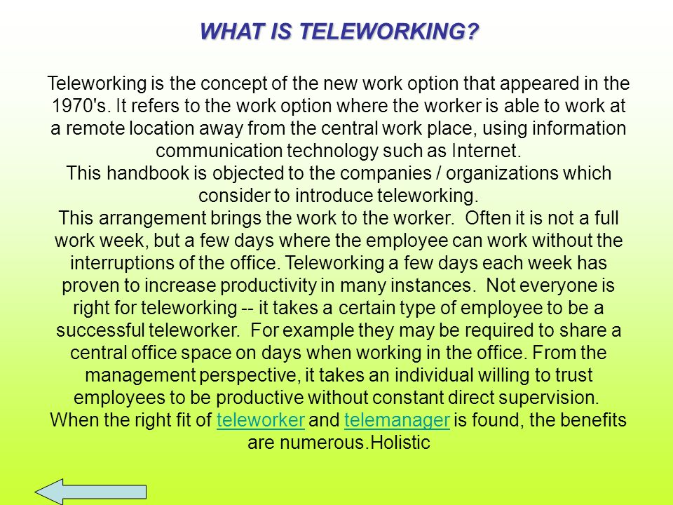 WHAT IS TELEWORKING? Teleworking is the concept of the new work option that appeared in the 1970's. It refers to the work option where the worker is a
