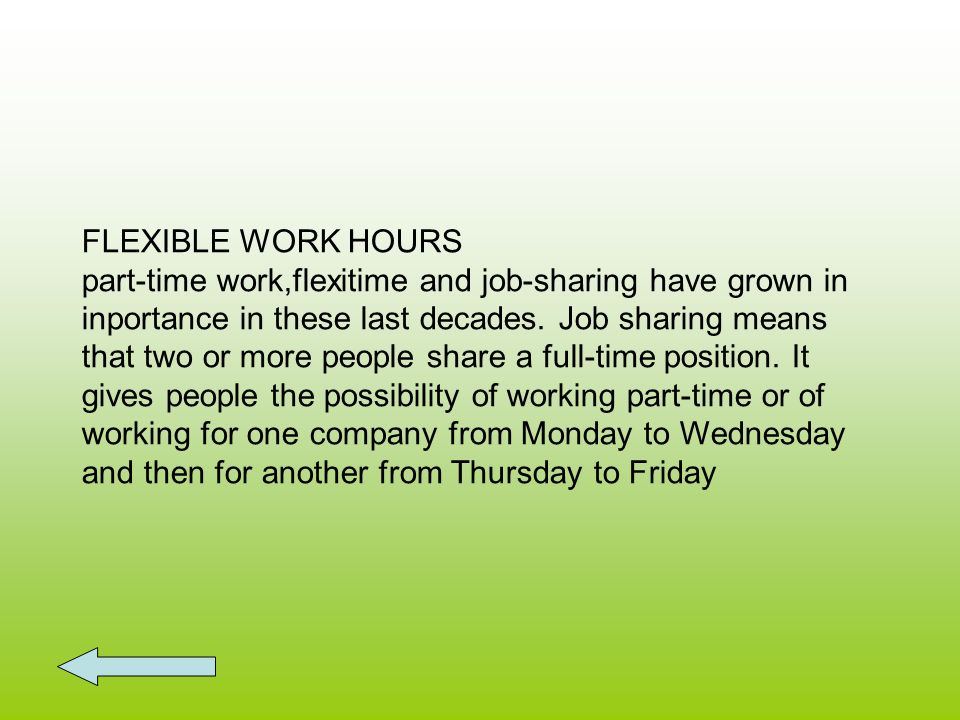 FLEXIBLE WORK HOURS part-time work,flexitime and job-sharing have grown in inportance in these last decades.