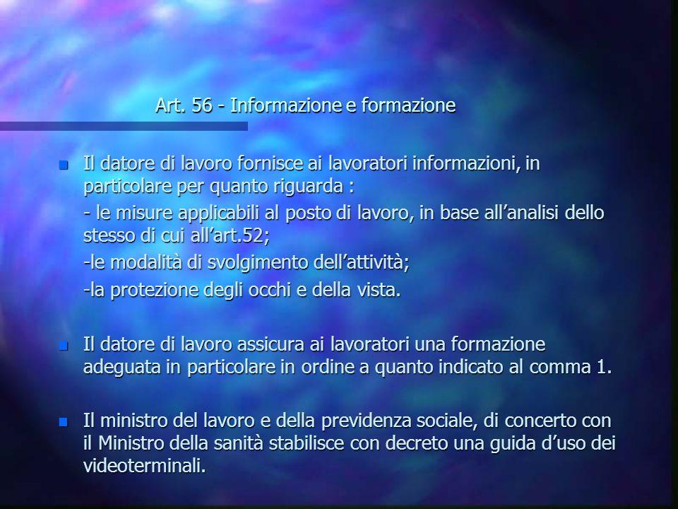 Art. 56 - Informazione e formazione n Il datore di lavoro fornisce ai lavoratori informazioni, in particolare per quanto riguarda : - le misure applic
