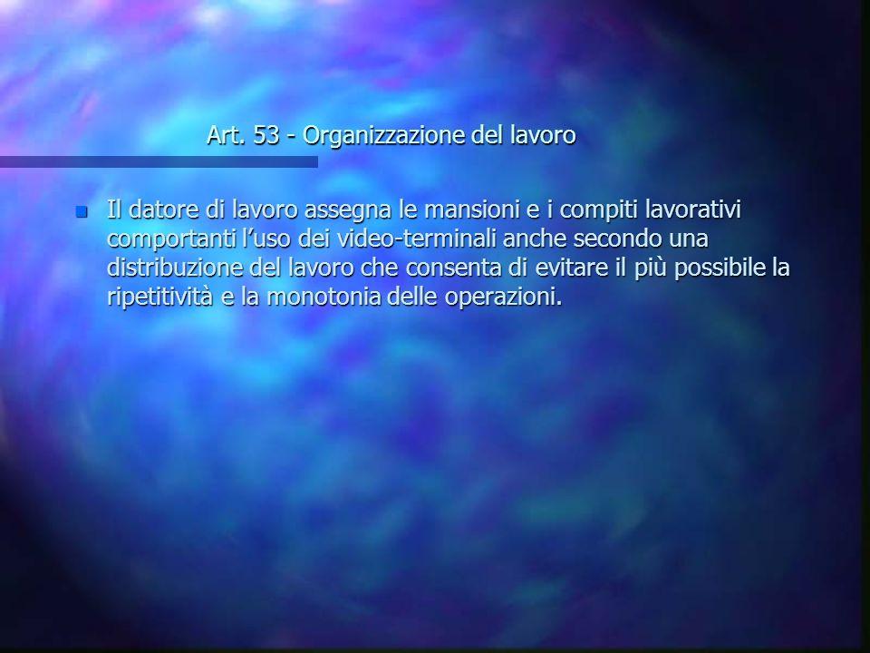 Art. 53 - Organizzazione del lavoro n Il datore di lavoro assegna le mansioni e i compiti lavorativi comportanti luso dei video-terminali anche second