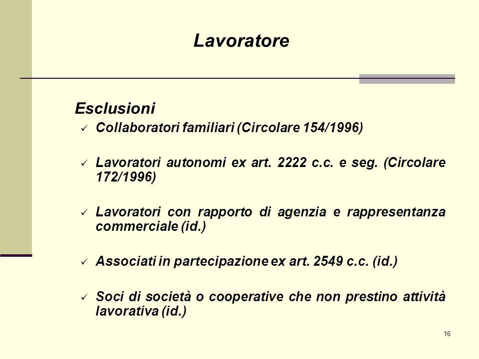 16 Esclusioni Collaboratori familiari (Circolare 154/1996) Lavoratori autonomi ex art. 2222 c.c. e seg. (Circolare 172/1996) Lavoratori con rapporto d