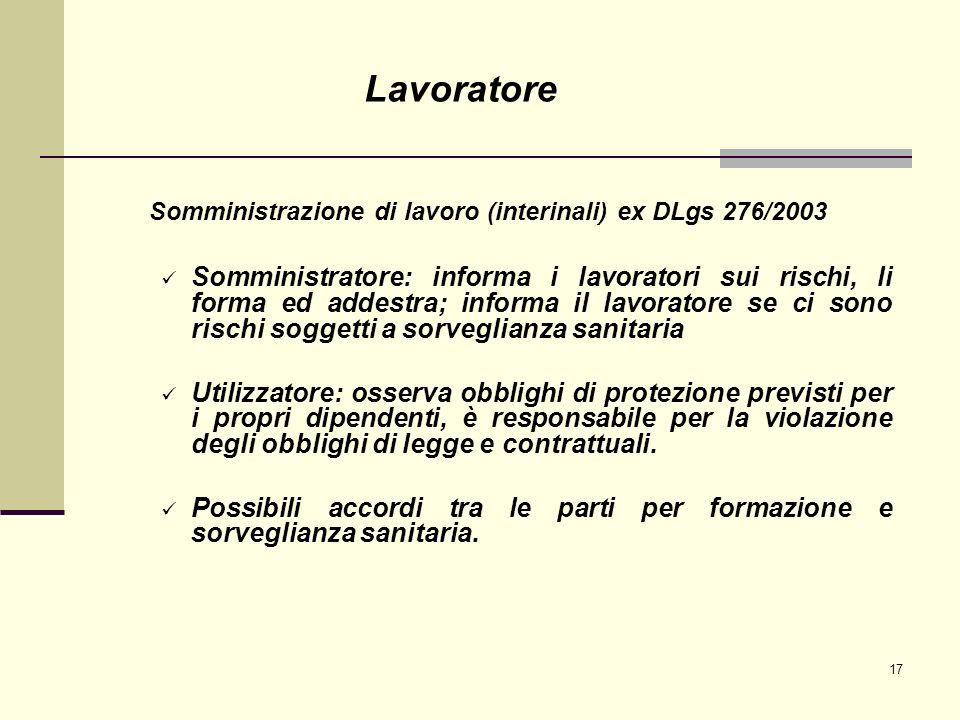 17 Somministrazione di lavoro (interinali) ex DLgs 276/2003 Somministratore: informa i lavoratori sui rischi, li forma ed addestra; informa il lavorat
