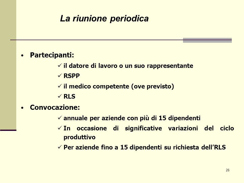 26 Partecipanti: il datore di lavoro o un suo rappresentante RSPP il medico competente (ove previsto) RLS Convocazione: annuale per aziende con più di