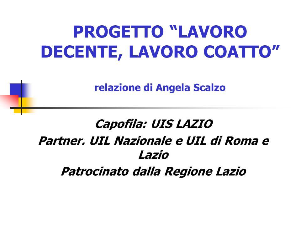 PROGETTO LAVORO DECENTE, LAVORO COATTO relazione di Angela Scalzo Capofila: UIS LAZIO Partner. UIL Nazionale e UIL di Roma e Lazio Patrocinato dalla R