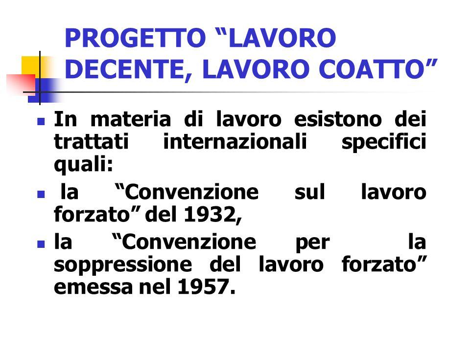 PROGETTO LAVORO DECENTE, LAVORO COATTO In materia di lavoro esistono dei trattati internazionali specifici quali: la Convenzione sul lavoro forzato de
