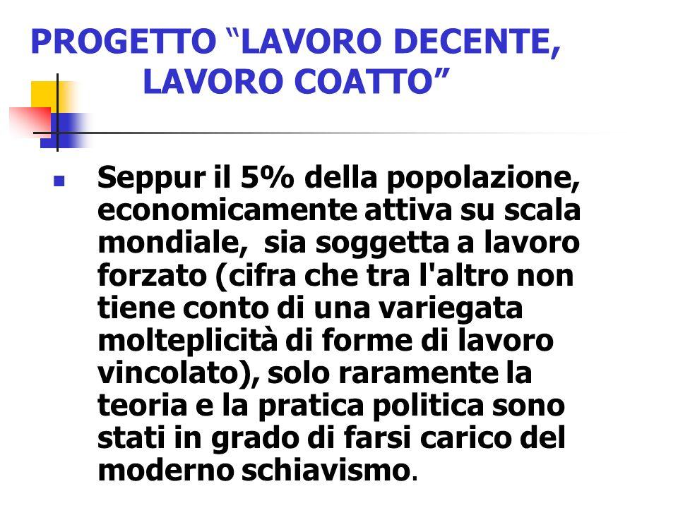 PROGETTO LAVORO DECENTE, LAVORO COATTO Seppur il 5% della popolazione, economicamente attiva su scala mondiale, sia soggetta a lavoro forzato (cifra c