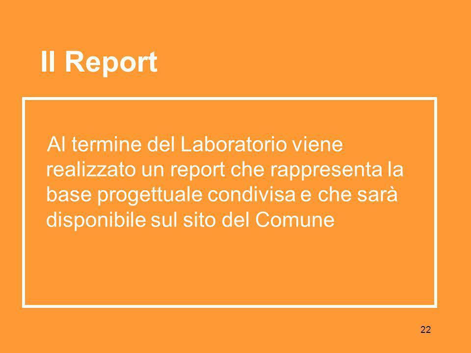 22 Al termine del Laboratorio viene realizzato un report che rappresenta la base progettuale condivisa e che sarà disponibile sul sito del Comune Il Report