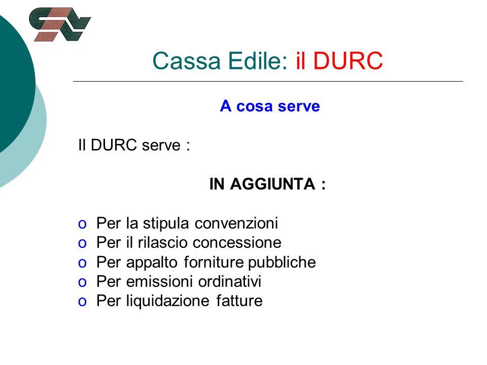 Cassa Edile: il DURC A cosa serve Il DURC serve : IN AGGIUNTA : oPer la stipula convenzioni oPer il rilascio concessione oPer appalto forniture pubbliche oPer emissioni ordinativi oPer liquidazione fatture