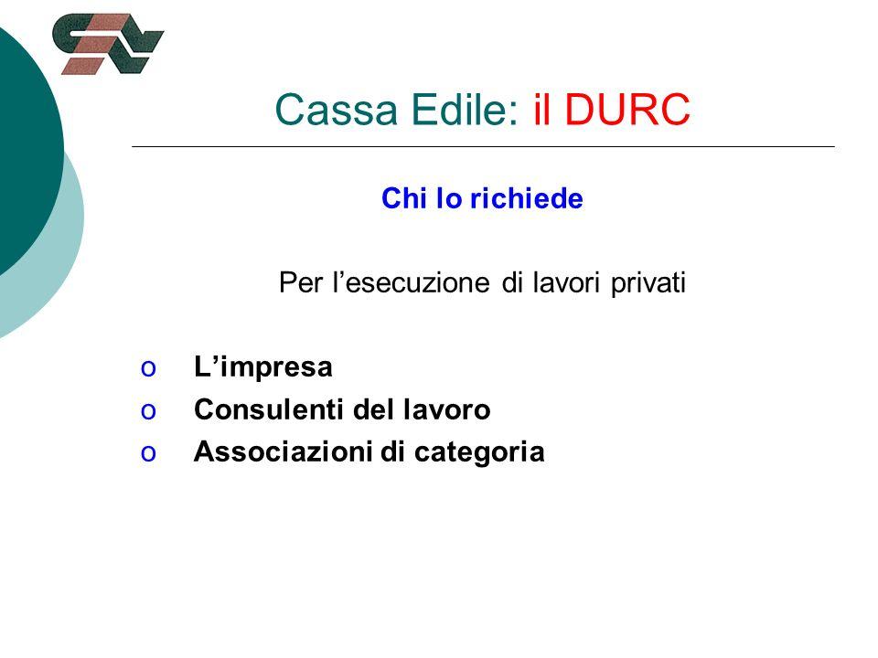 Cassa Edile: il DURC Chi lo richiede Per lesecuzione di lavori privati oLimpresa oConsulenti del lavoro oAssociazioni di categoria