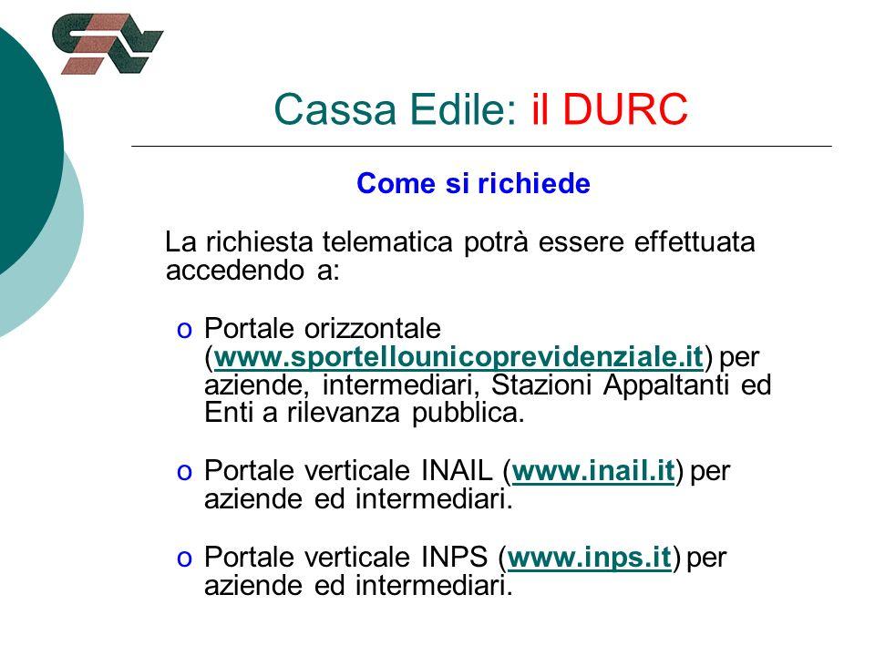 Cassa Edile: il DURC Come si richiede La richiesta telematica potrà essere effettuata accedendo a: oPortale orizzontale (www.sportellounicoprevidenziale.it) per aziende, intermediari, Stazioni Appaltanti ed Enti a rilevanza pubblica.