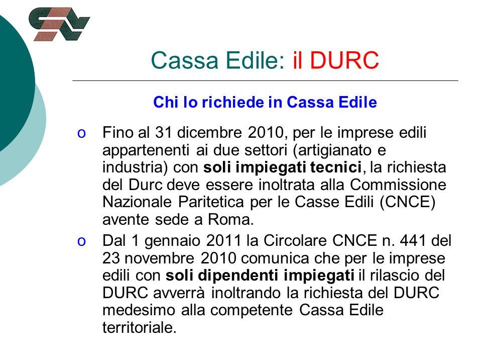 Cassa Edile: il DURC Chi lo richiede in Cassa Edile oFino al 31 dicembre 2010, per le imprese edili appartenenti ai due settori (artigianato e industria) con soli impiegati tecnici, la richiesta del Durc deve essere inoltrata alla Commissione Nazionale Paritetica per le Casse Edili (CNCE) avente sede a Roma.