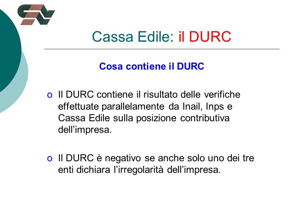 Cassa Edile: il DURC Cosa contiene il DURC oIl DURC contiene il risultato delle verifiche effettuate parallelamente da Inail, Inps e Cassa Edile sulla posizione contributiva dellimpresa.