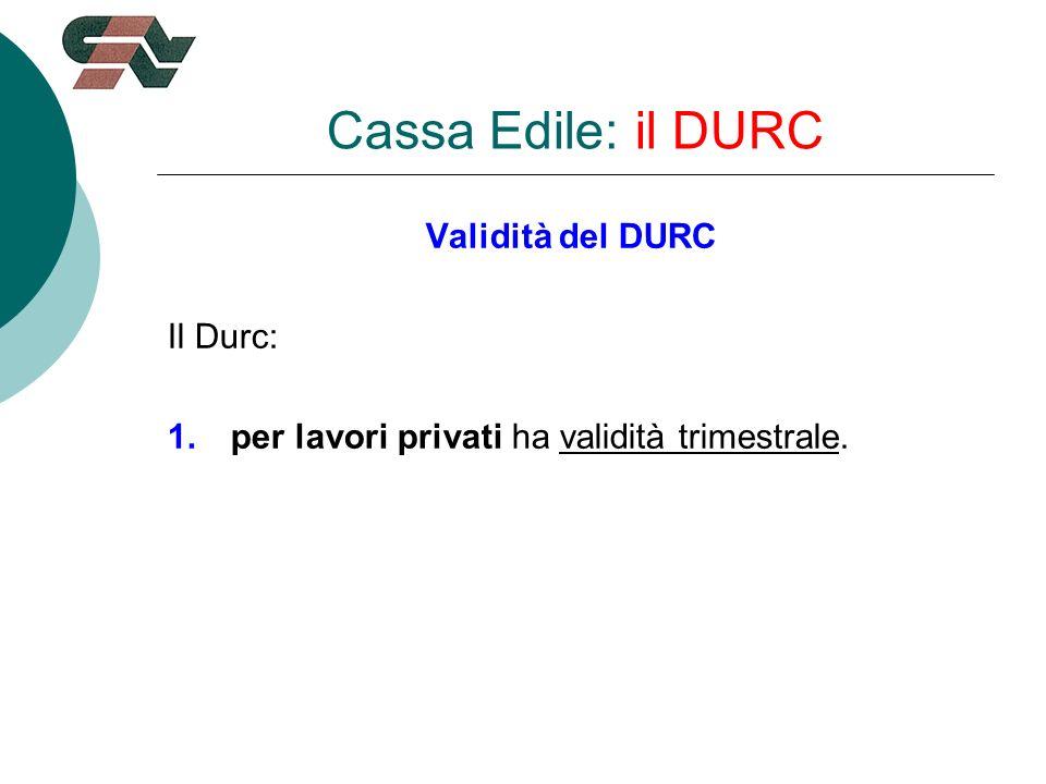 Validità del DURC Il Durc: 1.per lavori privati ha validità trimestrale. Cassa Edile: il DURC