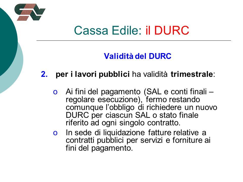 Validità del DURC 2.per i lavori pubblici ha validità trimestrale: oAi fini del pagamento (SAL e conti finali – regolare esecuzione), fermo restando comunque lobbligo di richiedere un nuovo DURC per ciascun SAL o stato finale riferito ad ogni singolo contratto.