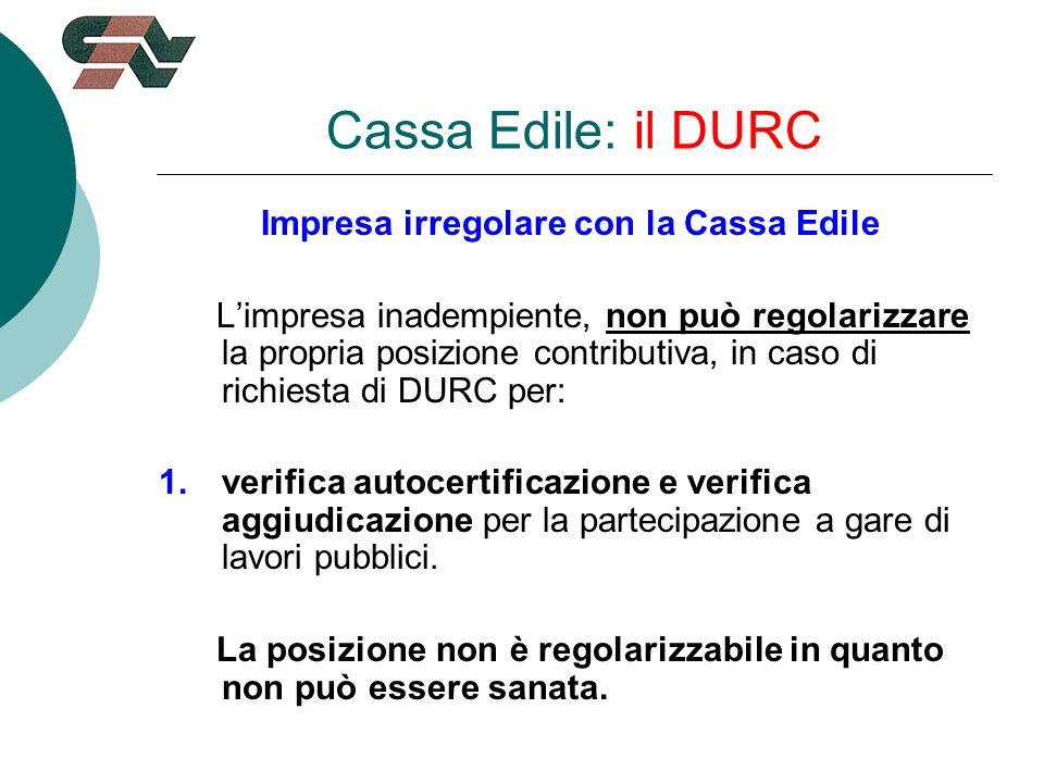 Cassa Edile: il DURC Impresa irregolare con la Cassa Edile Limpresa inadempiente, non può regolarizzare la propria posizione contributiva, in caso di richiesta di DURC per: 1.verifica autocertificazione e verifica aggiudicazione per la partecipazione a gare di lavori pubblici.