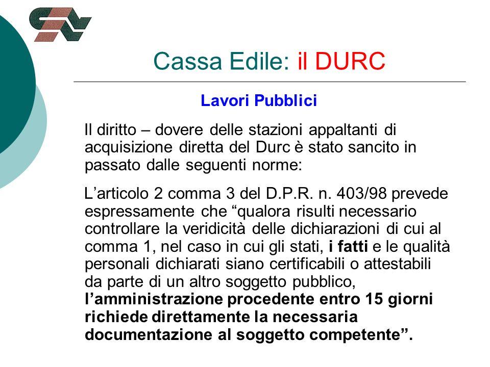 Cassa Edile: il DURC Lavori Pubblici Il diritto – dovere delle stazioni appaltanti di acquisizione diretta del Durc è stato sancito in passato dalle seguenti norme: Larticolo 2 comma 3 del D.P.R.