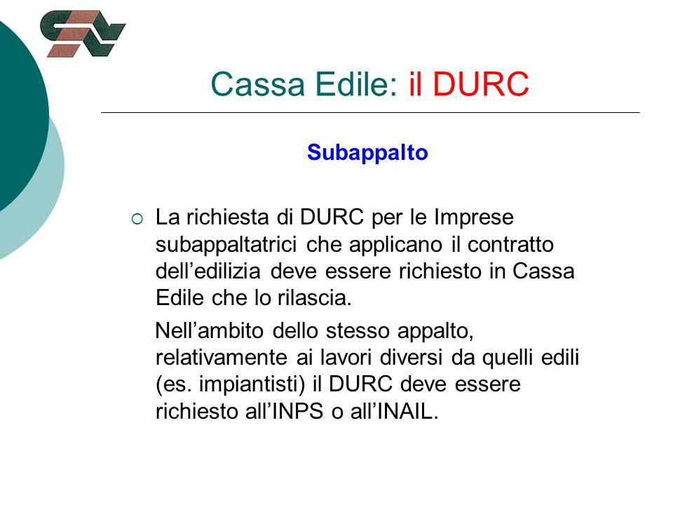 Cassa Edile: il DURC Subappalto La richiesta di DURC per le Imprese subappaltatrici che applicano il contratto delledilizia deve essere richiesto in Cassa Edile che lo rilascia.
