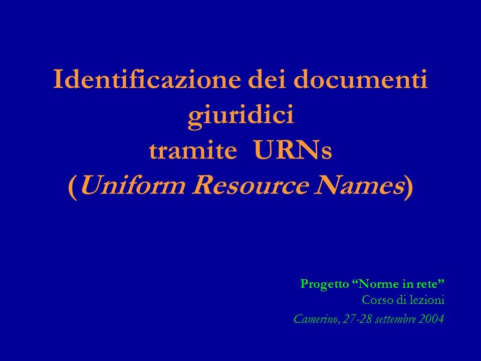 Identificazione dei documenti giuridici tramite URNs (Uniform Resource Names) Progetto Norme in rete Corso di lezioni Camerino, 27-28 settembre 2004