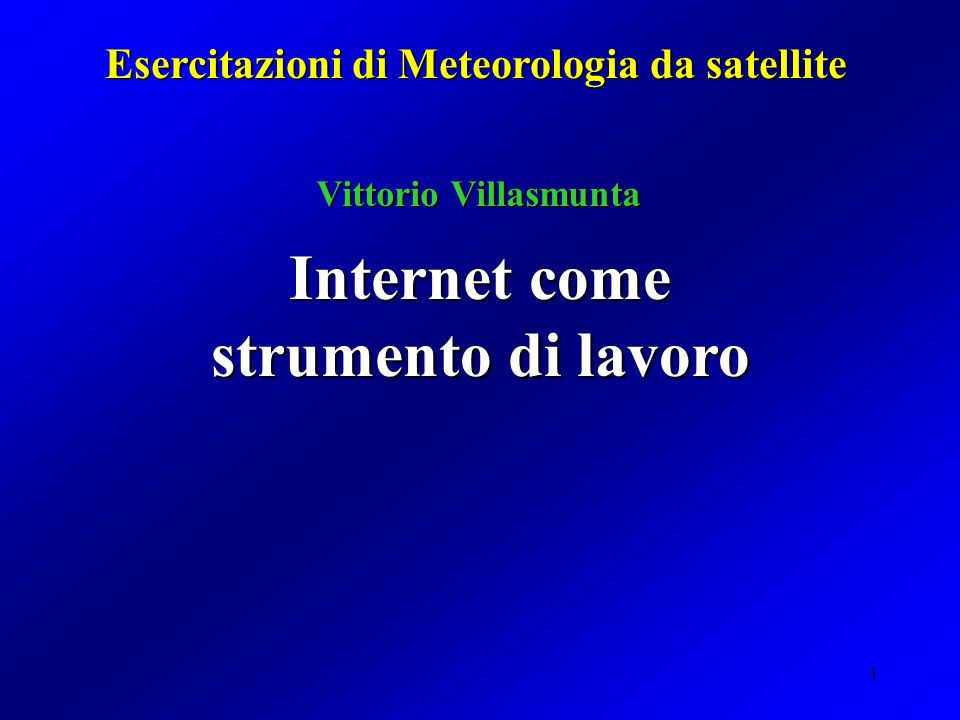 1 Internet come strumento di lavoro Esercitazioni di Meteorologia da satellite Vittorio Villasmunta