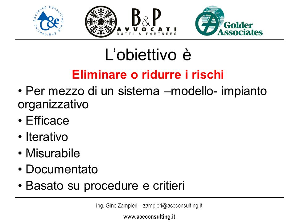 ing. Gino Zampieri – zampieri@aceconsulting.it www.aceconsulting.it Lobiettivo è Eliminare o ridurre i rischi Per mezzo di un sistema –modello- impian