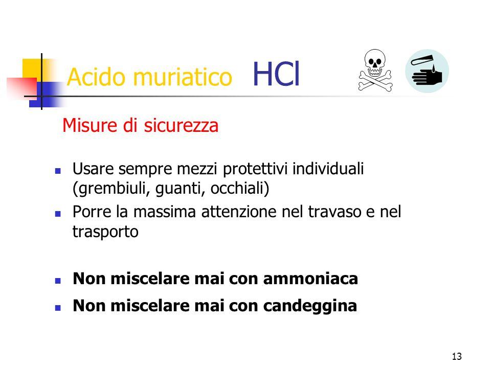 13 Acido muriatico HCl Usare sempre mezzi protettivi individuali (grembiuli, guanti, occhiali) Porre la massima attenzione nel travaso e nel trasporto Non miscelare mai con ammoniaca Non miscelare mai con candeggina Misure di sicurezza