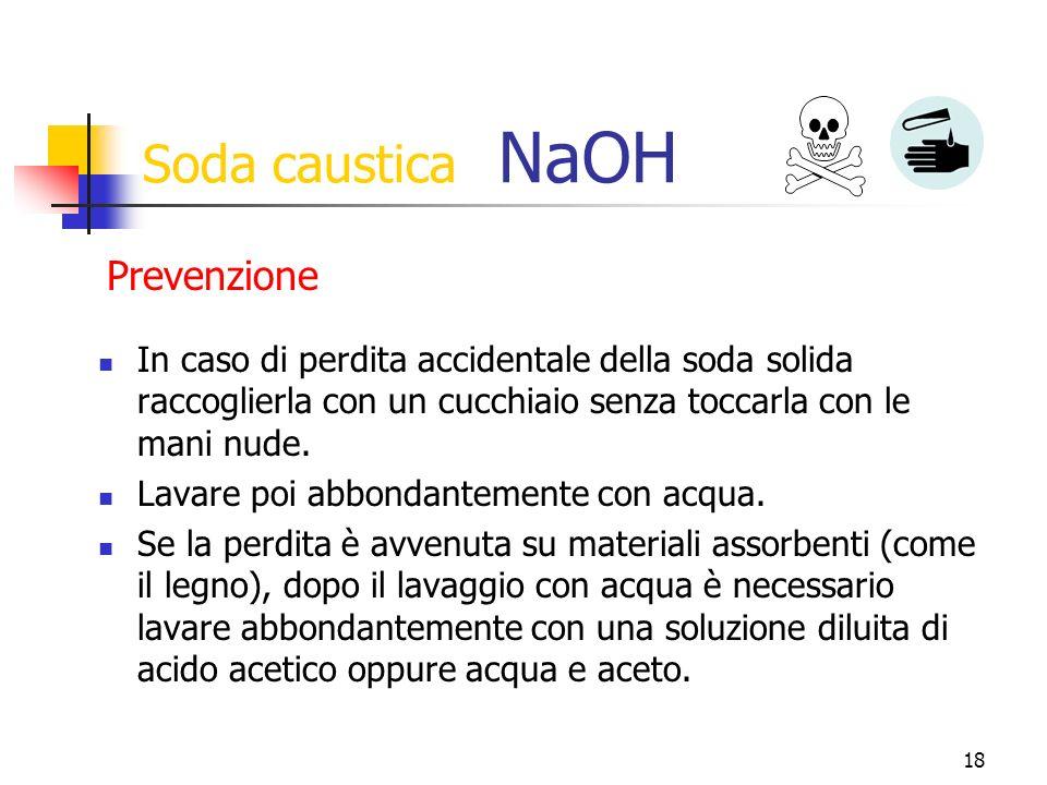 18 Soda caustica NaOH In caso di perdita accidentale della soda solida raccoglierla con un cucchiaio senza toccarla con le mani nude.