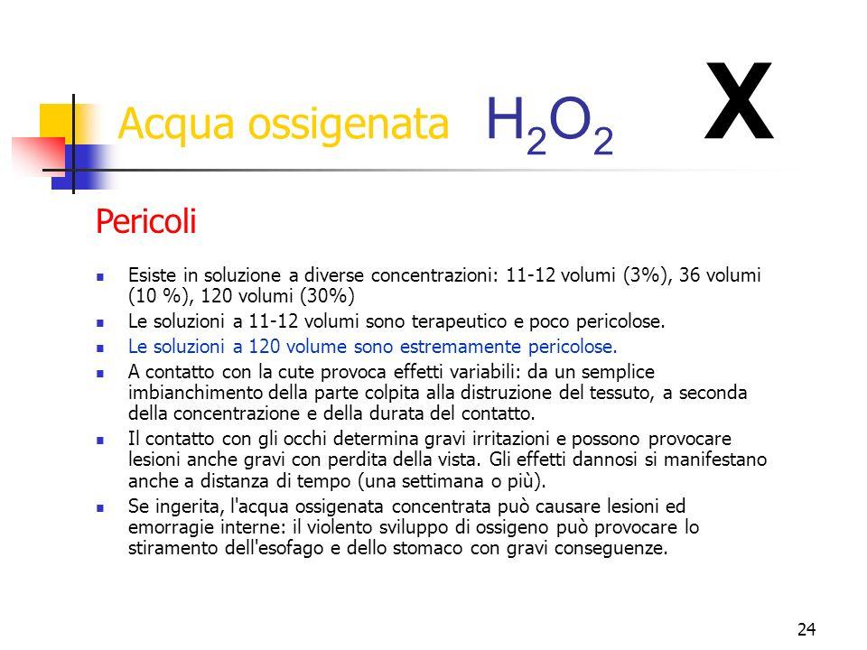 24 Acqua ossigenata H 2 O 2 X Esiste in soluzione a diverse concentrazioni: 11-12 volumi (3%), 36 volumi (10 %), 120 volumi (30%) Le soluzioni a 11-12 volumi sono terapeutico e poco pericolose.