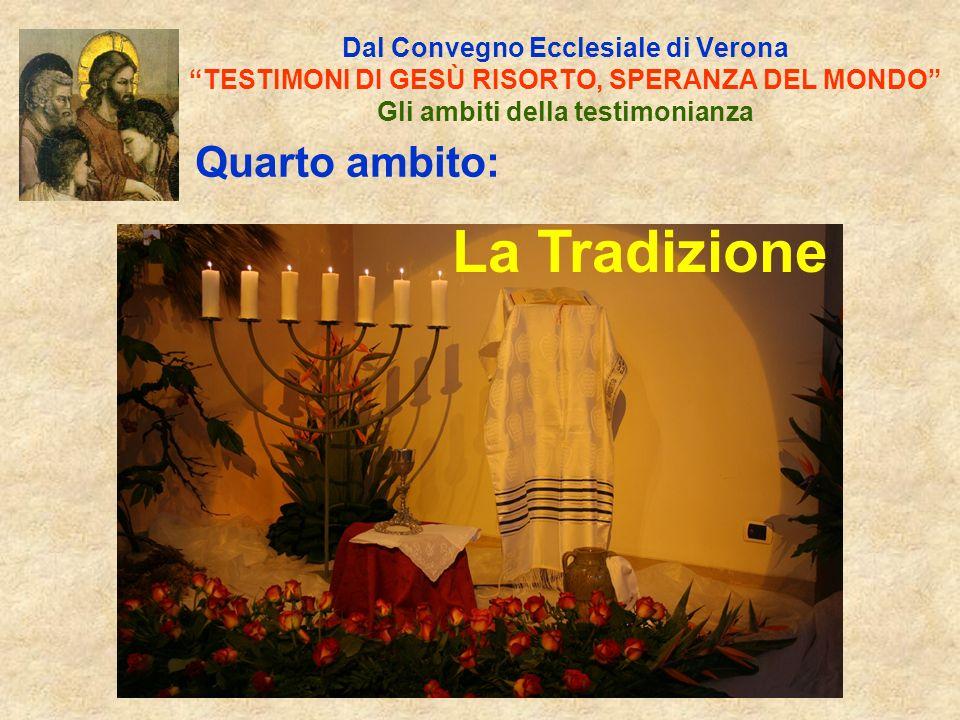 Dal Convegno Ecclesiale di Verona TESTIMONI DI GESÙ RISORTO, SPERANZA DEL MONDO Gli ambiti della testimonianza Quarto ambito: La Tradizione