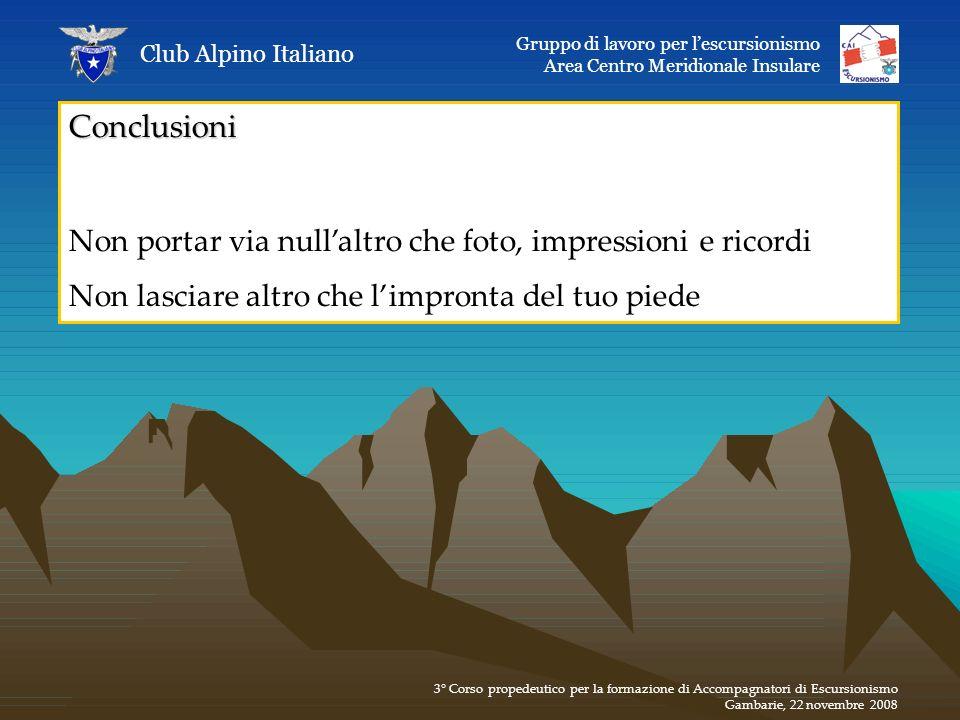 Conclusioni Non portar via nullaltro che foto, impressioni e ricordi Non lasciare altro che limpronta del tuo piede Club Alpino Italiano Gruppo di lav