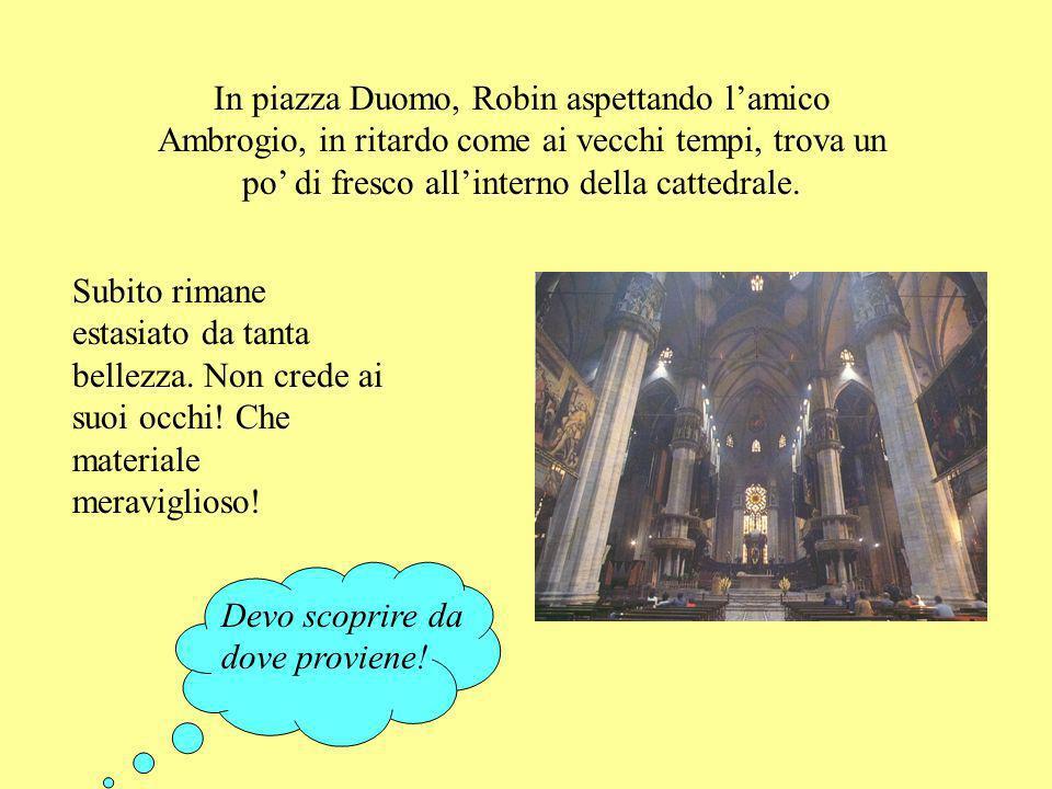 In piazza Duomo, Robin aspettando lamico Ambrogio, in ritardo come ai vecchi tempi, trova un po di fresco allinterno della cattedrale.