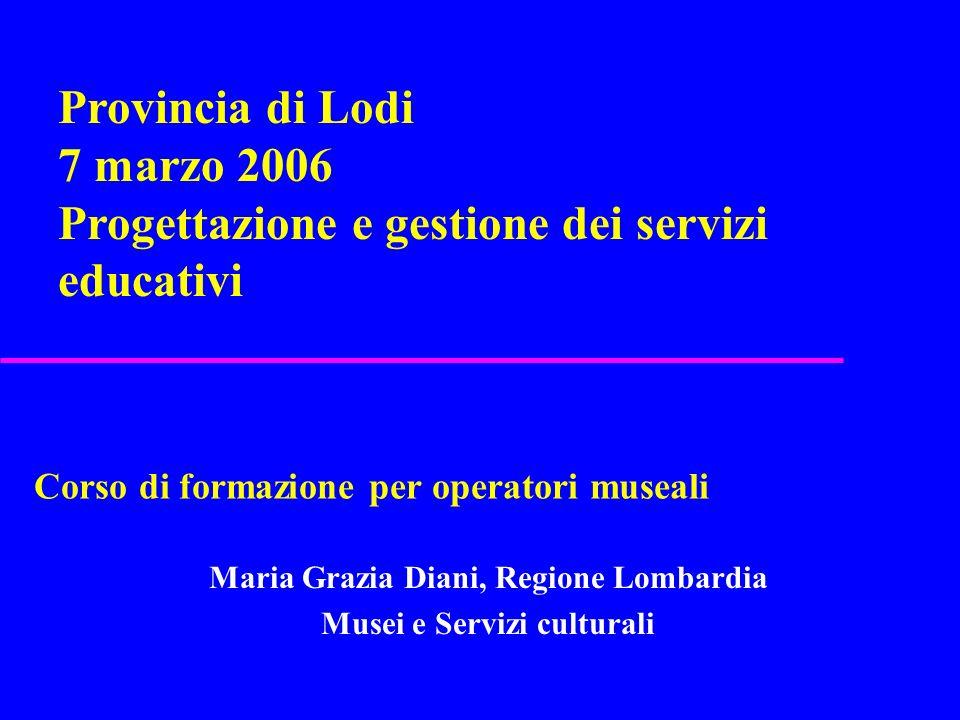 Corso di formazione per operatori museali Maria Grazia Diani, Regione Lombardia Musei e Servizi culturali Provincia di Lodi 7 marzo 2006 Progettazione