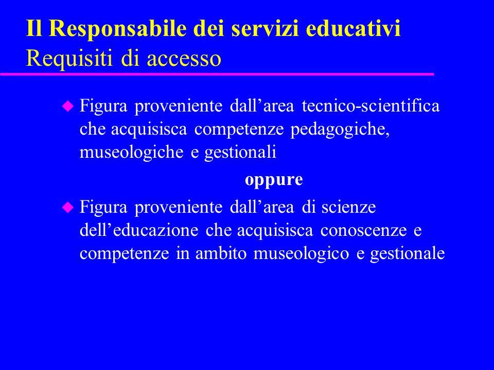 Il Responsabile dei servizi educativi Requisiti di accesso u Figura proveniente dallarea tecnico-scientifica che acquisisca competenze pedagogiche, mu