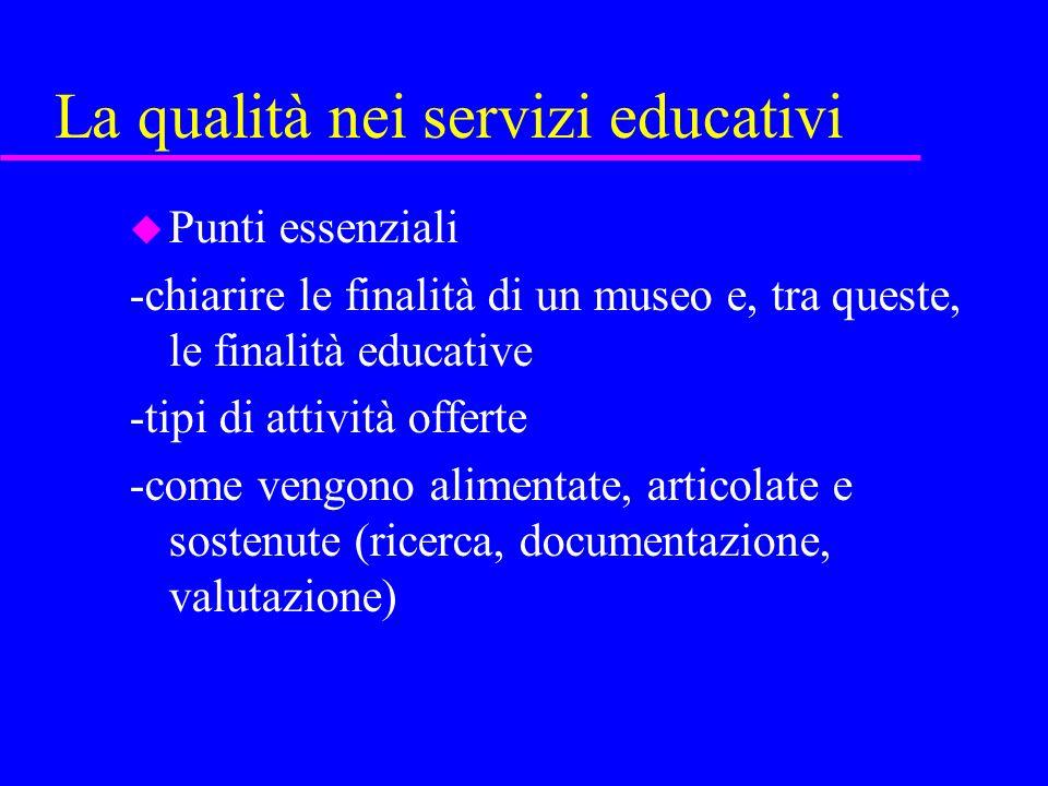 La qualità nei servizi educativi u Punti essenziali -chiarire le finalità di un museo e, tra queste, le finalità educative -tipi di attività offerte -