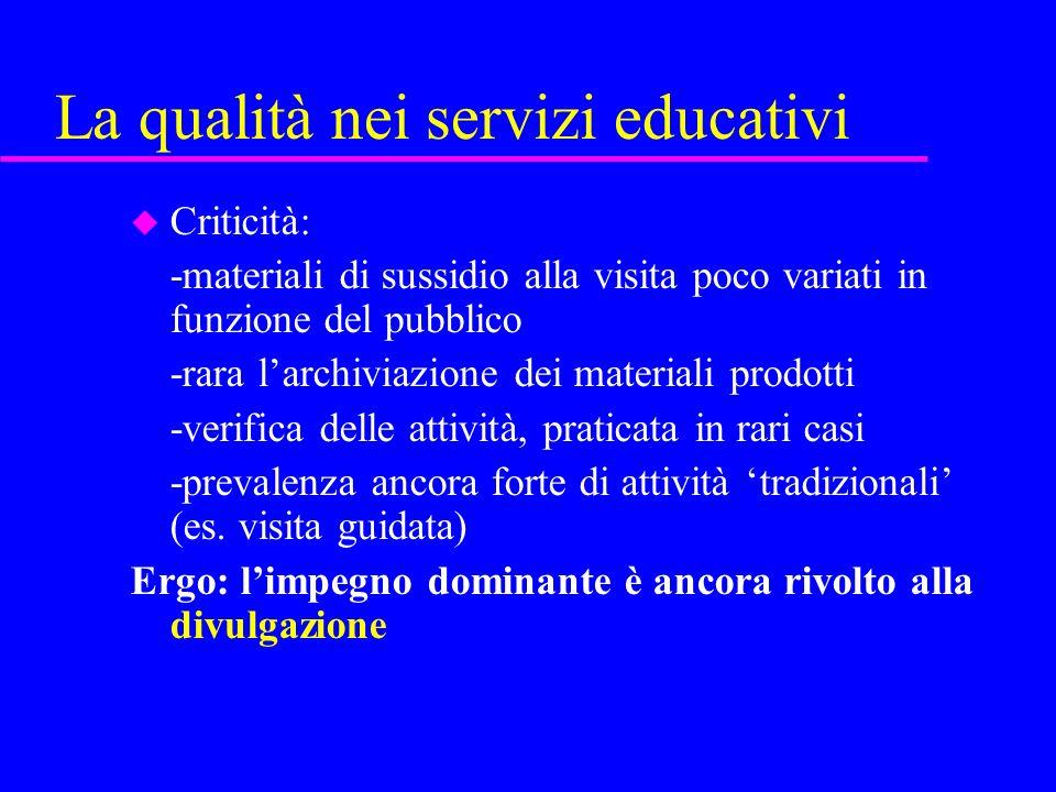 La qualità nei servizi educativi u Criticità: -materiali di sussidio alla visita poco variati in funzione del pubblico -rara larchiviazione dei materi