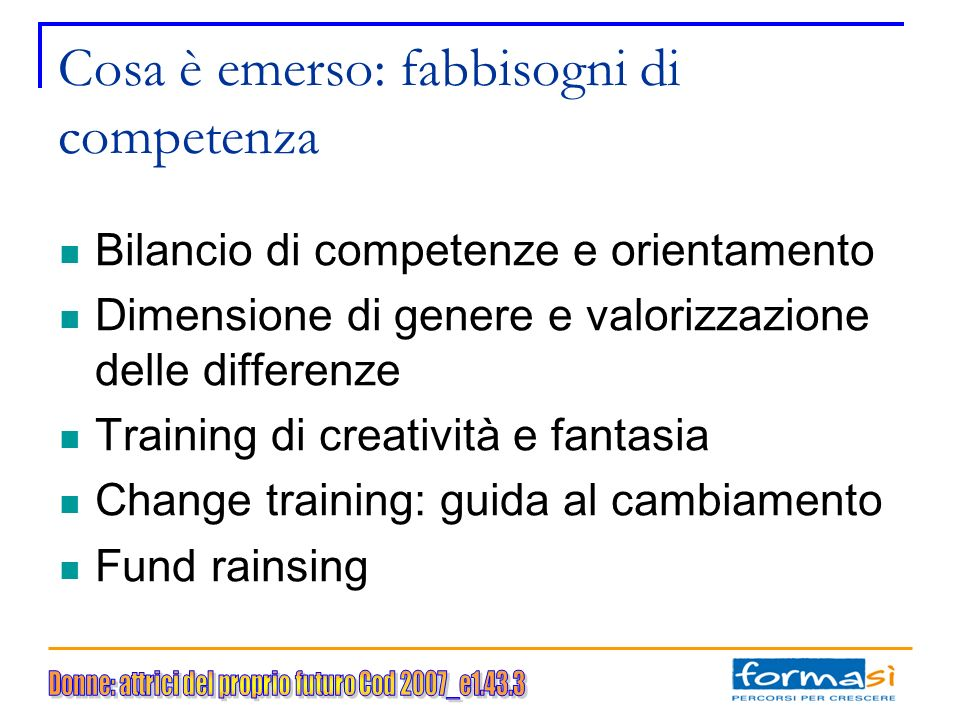Cosa è emerso: fabbisogni di competenza Bilancio di competenze e orientamento Dimensione di genere e valorizzazione delle differenze Training di creatività e fantasia Change training: guida al cambiamento Fund rainsing