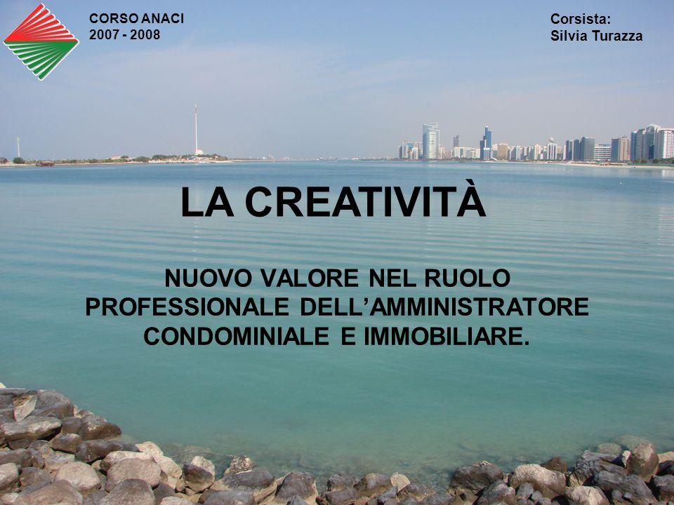 NUOVO VALORE NEL RUOLO PROFESSIONALE DELLAMMINISTRATORE CONDOMINIALE E IMMOBILIARE. CORSO ANACI 2007 - 2008 Corsista: Silvia Turazza LA CREATIVITÀ