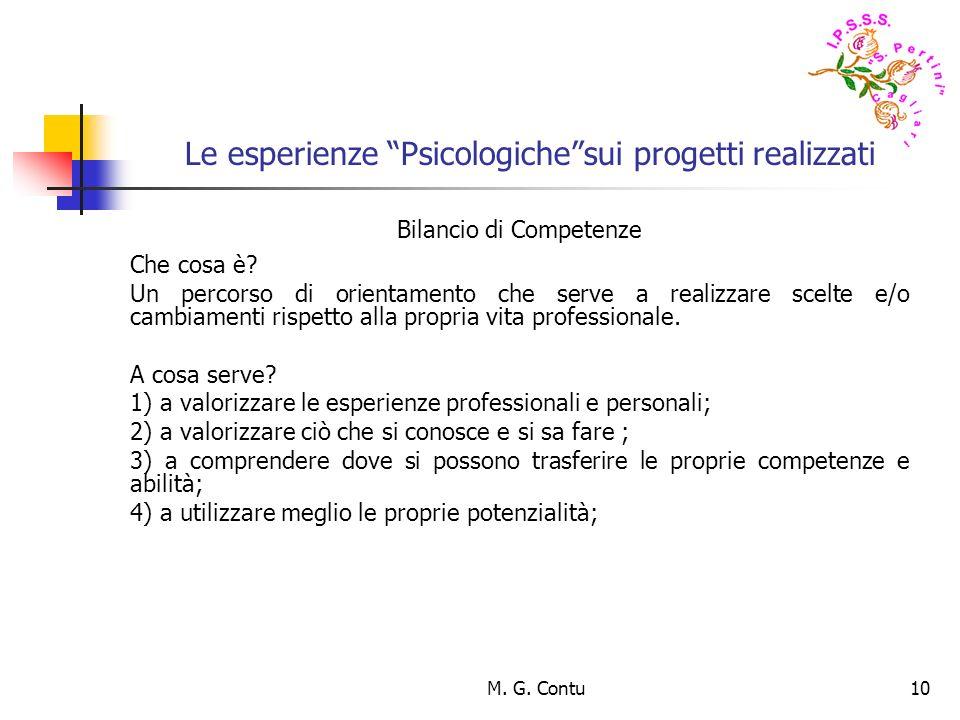M. G. Contu10 Le esperienze Psicologichesui progetti realizzati Bilancio di Competenze Che cosa è? Un percorso di orientamento che serve a realizzare