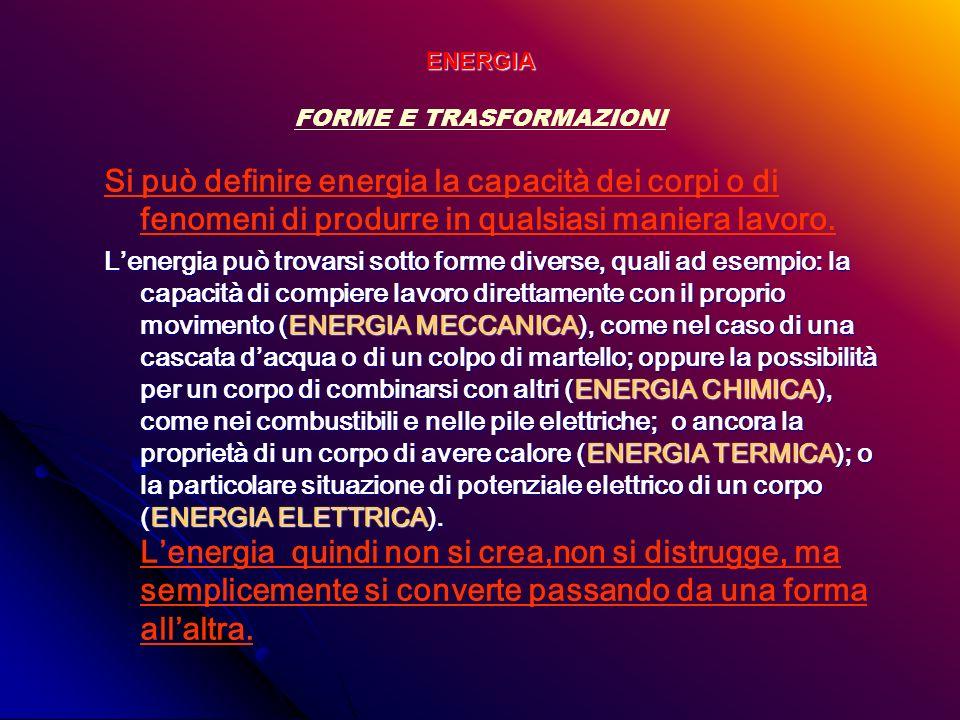 ENERGIA FORME E TRASFORMAZIONI Si può definire energia la capacità dei corpi o di fenomeni di produrre in qualsiasi maniera lavoro. Lenergia può trova