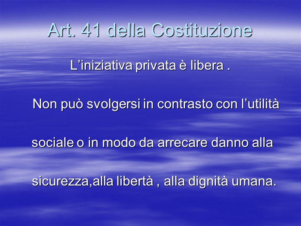 Art. 41 della Costituzione Liniziativa privata è libera. Non può svolgersi in contrasto con lutilità Non può svolgersi in contrasto con lutilità socia