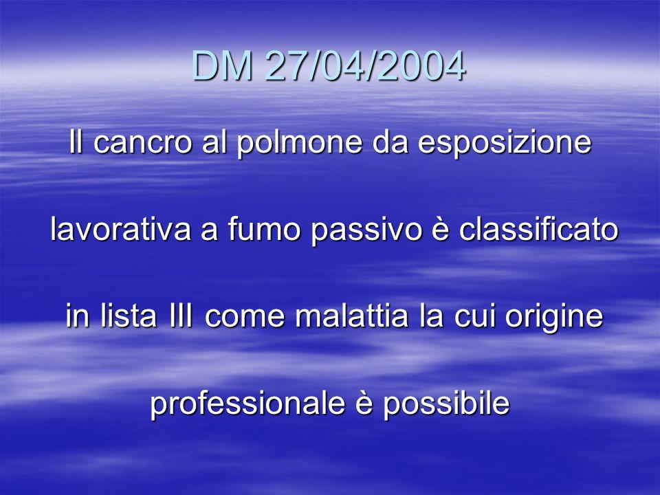 DM 27/04/2004 Il cancro al polmone da esposizione lavorativa a fumo passivo è classificato lavorativa a fumo passivo è classificato in lista III come