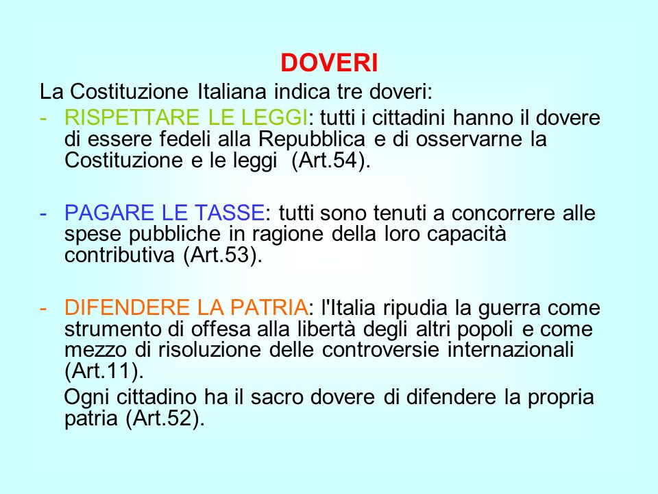 DOVERI La Costituzione Italiana indica tre doveri: -RISPETTARE LE LEGGI: tutti i cittadini hanno il dovere di essere fedeli alla Repubblica e di osser