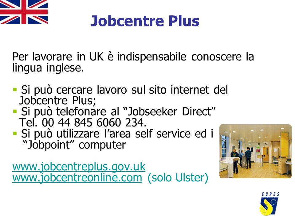Jobcentre Plus Per lavorare in UK è indispensabile conoscere la lingua inglese. Si può cercare lavoro sul sito internet del Jobcentre Plus; Si può tel