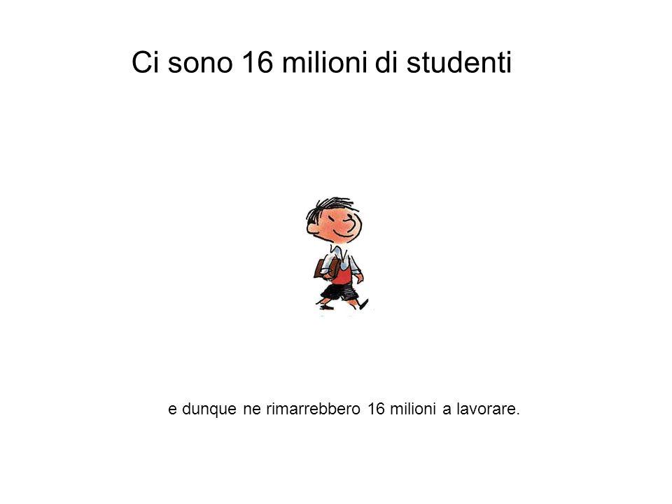 Ci sono 16 milioni di studenti e dunque ne rimarrebbero 16 milioni a lavorare.